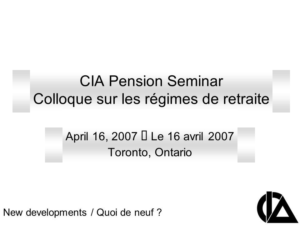 CIA Pension Seminar Colloque sur les régimes de retraite April 16, 2007 Le 16 avril 2007 Toronto, Ontario New developments / Quoi de neuf