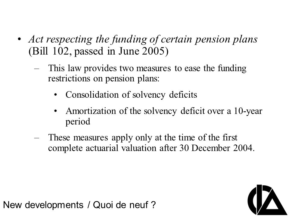 CIA Pension Seminar Colloque sur les régimes de retraite Act respecting the funding of certain pension plans (Bill 102, passed in June 2005) –This law provides two measures to ease the funding restrictions on pension plans: Consolidation of solvency deficits Amortization of the solvency deficit over a 10-year period –These measures apply only at the time of the first complete actuarial valuation after 30 December 2004.