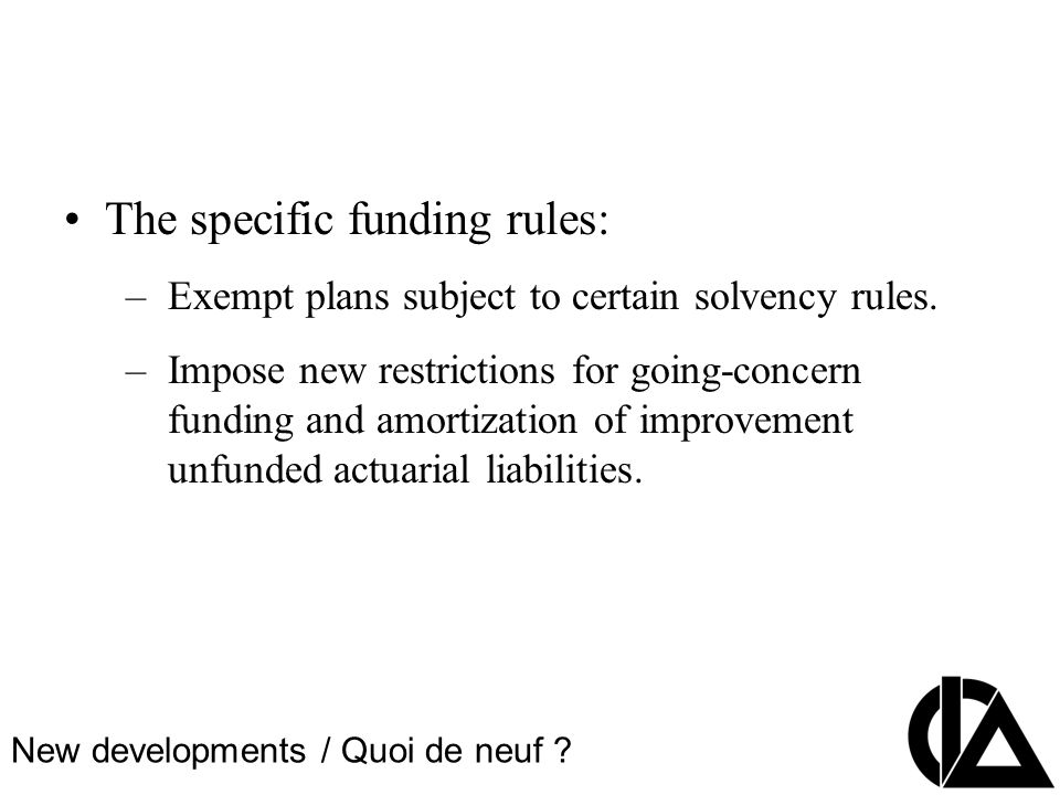 CIA Pension Seminar Colloque sur les régimes de retraite The specific funding rules: –Exempt plans subject to certain solvency rules.