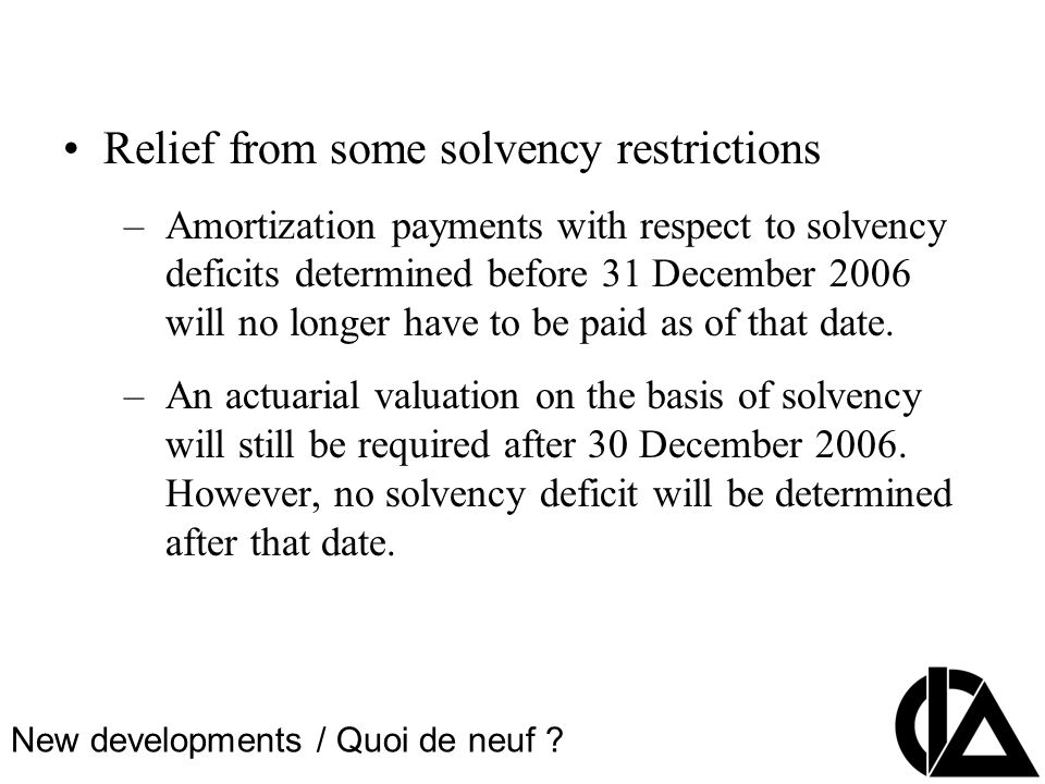 CIA Pension Seminar Colloque sur les régimes de retraite Relief from some solvency restrictions –Amortization payments with respect to solvency deficits determined before 31 December 2006 will no longer have to be paid as of that date.