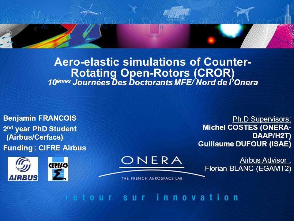 Aero-elastic simulations of Counter- Rotating Open-Rotors (CROR) 10 èmes Journées Des Doctorants MFE/ Nord de lOnera Benjamin FRANCOIS 2 nd year PhD S
