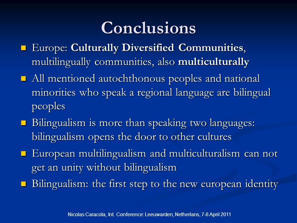 Conclusions Europe: Culturally Diversified Communities, multilingually communities, also multiculturally Europe: Culturally Diversified Communities, multilingually communities, also multiculturally All mentioned autochthonous peoples and national minorities who speak a regional language are bilingual peoples All mentioned autochthonous peoples and national minorities who speak a regional language are bilingual peoples Bilingualism is more than speaking two languages: bilingualism opens the door to other cultures Bilingualism is more than speaking two languages: bilingualism opens the door to other cultures European multilingualism and multiculturalism can not get an unity without bilingualism European multilingualism and multiculturalism can not get an unity without bilingualism Bilingualism: the first step to the new european identity Bilingualism: the first step to the new european identity Nicolas Caracota, Int.