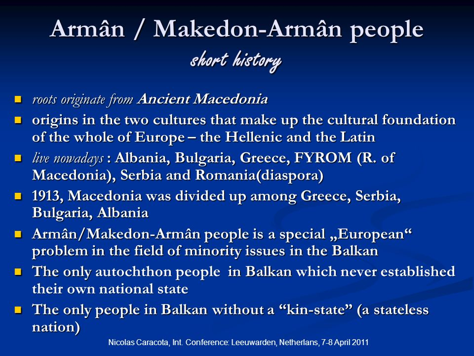 Armân / Makedon-Armân people short history roots originate from Ancient Macedonia roots originate from Ancient Macedonia origins in the two cultures that make up the cultural foundation of the whole of Europe – the Hellenic and the Latin origins in the two cultures that make up the cultural foundation of the whole of Europe – the Hellenic and the Latin live nowadays : Albania, Bulgaria, Greece, FYROM (R.