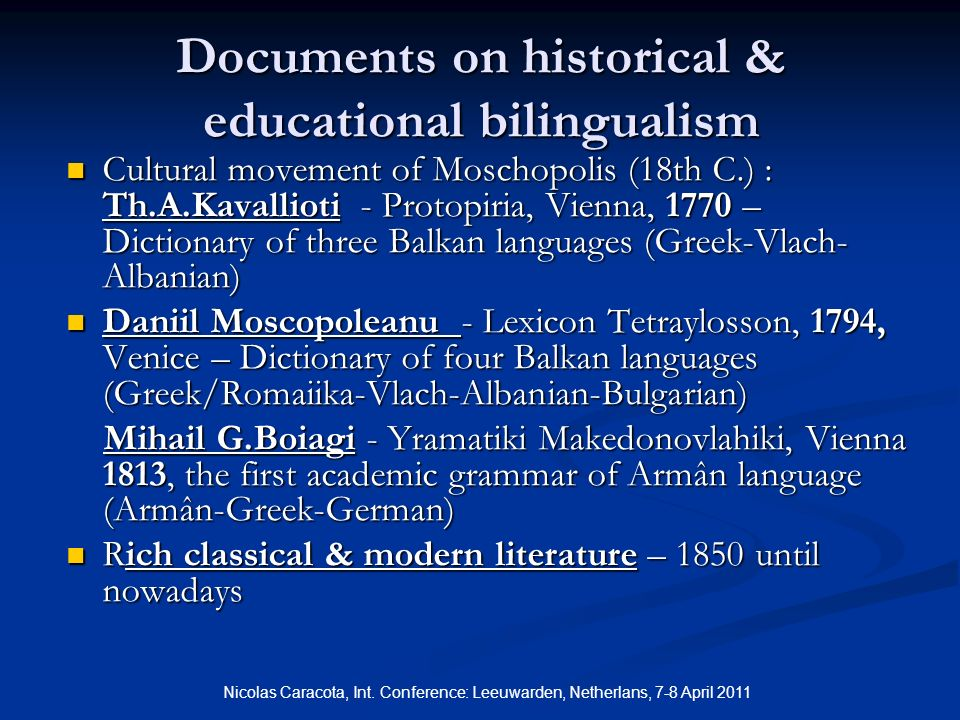 Documents on historical & educational bilingualism Cultural movement of Moschopolis (18th C.) : Th.A.Kavallioti - Protopiria, Vienna, 1770 – Dictionary of three Balkan languages (Greek-Vlach- Albanian) Cultural movement of Moschopolis (18th C.) : Th.A.Kavallioti - Protopiria, Vienna, 1770 – Dictionary of three Balkan languages (Greek-Vlach- Albanian) Daniil Moscopoleanu - Lexicon Tetraylosson, 1794, Venice – Dictionary of four Balkan languages (Greek/Romaiika-Vlach-Albanian-Bulgarian) Daniil Moscopoleanu - Lexicon Tetraylosson, 1794, Venice – Dictionary of four Balkan languages (Greek/Romaiika-Vlach-Albanian-Bulgarian) Mihail G.Boiagi - Yramatiki Makedonovlahiki, Vienna 1813, the first academic grammar of Armân language (Armân-Greek-German) Mihail G.Boiagi - Yramatiki Makedonovlahiki, Vienna 1813, the first academic grammar of Armân language (Armân-Greek-German) Rich classical & modern literature – 1850 until nowadays Rich classical & modern literature – 1850 until nowadays