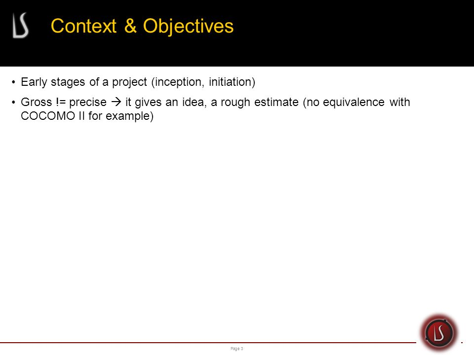 Page 3 Context & Objectives Early stages of a project (inception, initiation) Gross != precise it gives an idea, a rough estimate (no equivalence with COCOMO II for example)