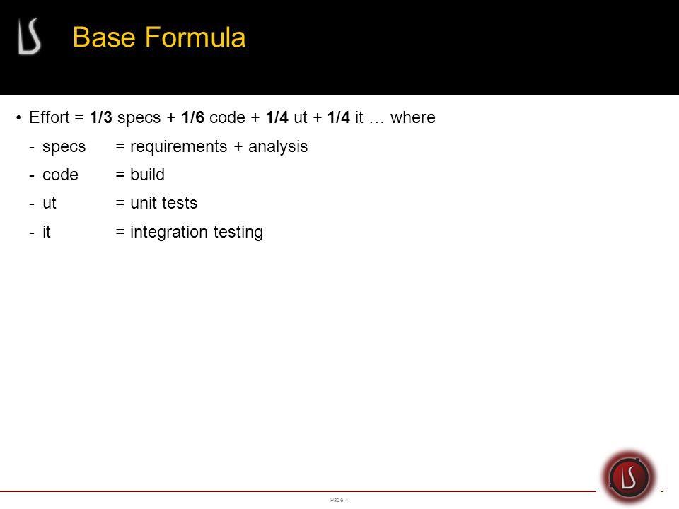 Page 4 Base Formula Effort = 1/3 specs + 1/6 code + 1/4 ut + 1/4 it … where -specs= requirements + analysis -code= build -ut= unit tests -it= integration testing