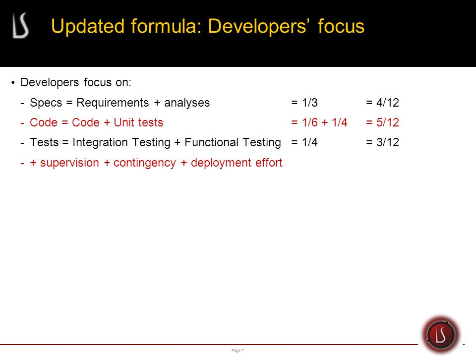 Page 8 Updated formula: Supervision Supervision is often seen as a percentage of the overall project (± 15%*) Example: Specs + Code + Tests = 100 mdays Supervision = 15 mdays Total effort = 100 mdays + 15 mdays = 115 mdays * Although acceptable, a more precise formula exists to calculate the Supervision effort.