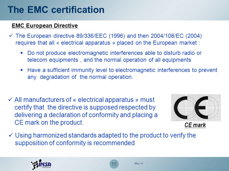 15 The EMC certification The European directive 89/336/EEC (1996) and then 2004/108/EC (2004) requires that all « electrical apparatus » placed on the