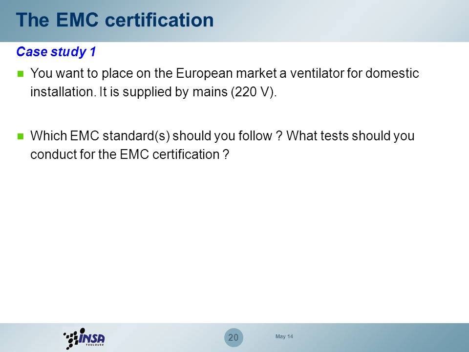 20 Case study 1 The EMC certification You want to place on the European market a ventilator for domestic installation. It is supplied by mains (220 V)