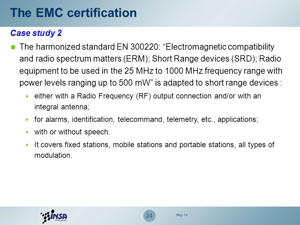 24 Case study 2 The EMC certification The harmonized standard EN 300220: Electromagnetic compatibility and radio spectrum matters (ERM); Short Range d