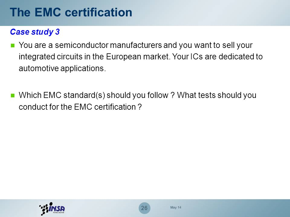 26 Case study 3 The EMC certification You are a semiconductor manufacturers and you want to sell your integrated circuits in the European market. Your