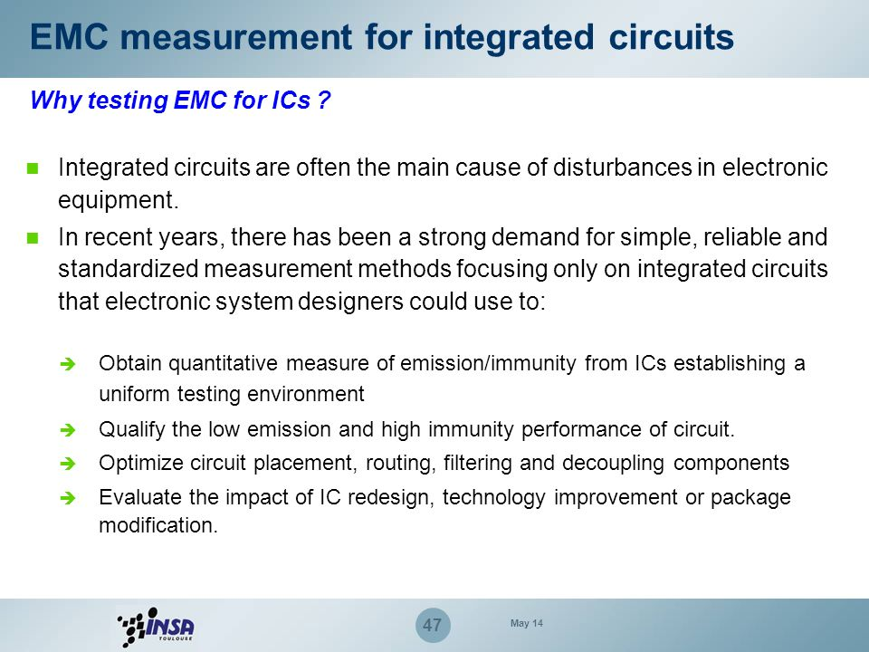 47 EMC measurement for integrated circuits Why testing EMC for ICs ? Integrated circuits are often the main cause of disturbances in electronic equipm