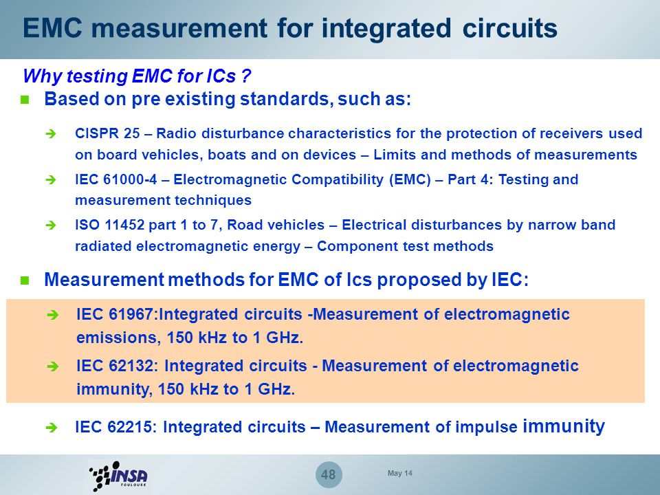 48 EMC measurement for integrated circuits Why testing EMC for ICs ? Based on pre existing standards, such as: CISPR 25 – Radio disturbance characteri