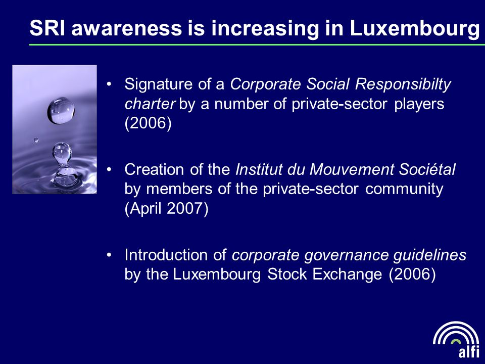 SRI awareness is increasing in Luxembourg Signature of a Corporate Social Responsibilty charter by a number of private-sector players (2006) Creation of the Institut du Mouvement Sociétal by members of the private-sector community (April 2007) Introduction of corporate governance guidelines by the Luxembourg Stock Exchange (2006)