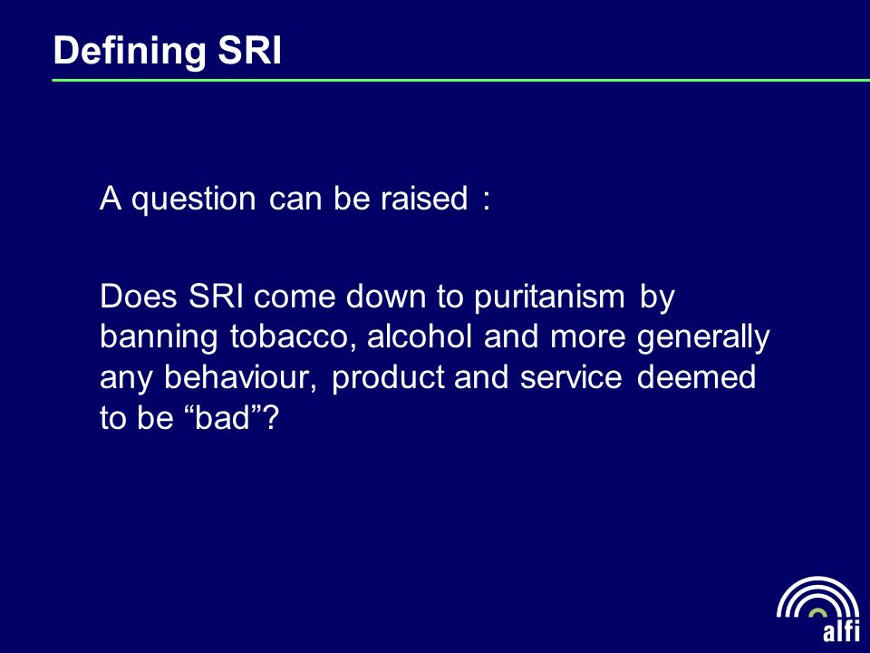Defining SRI A question can be raised : Does SRI come down to puritanism by banning tobacco, alcohol and more generally any behaviour, product and service deemed to be bad?