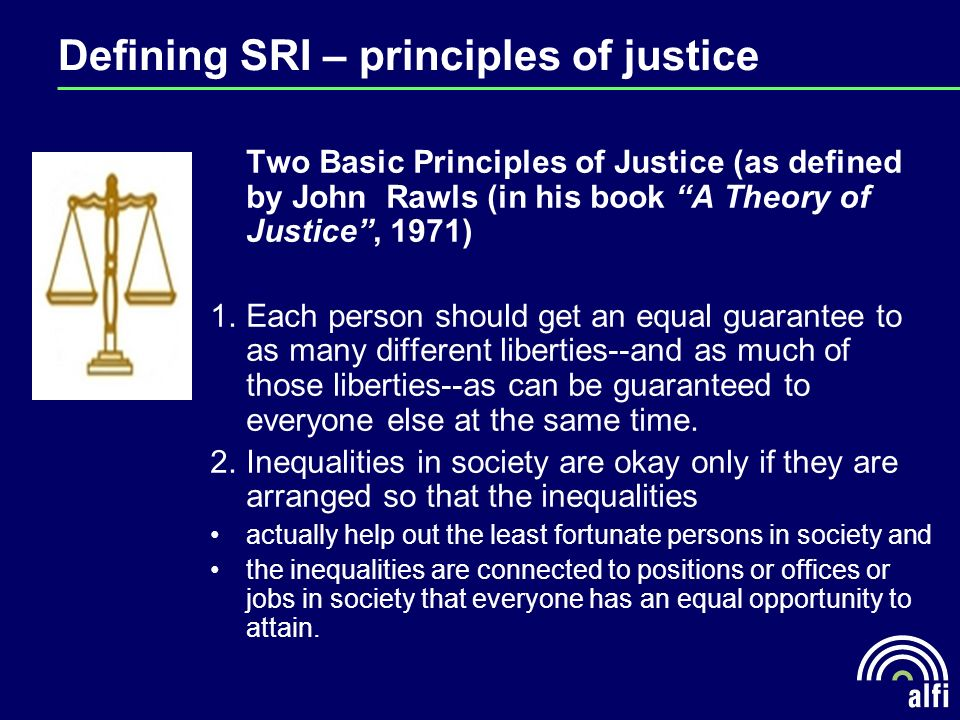 Defining SRI – principles of justice Two Basic Principles of Justice (as defined by John Rawls (in his book A Theory of Justice, 1971) 1.Each person should get an equal guarantee to as many different liberties--and as much of those liberties--as can be guaranteed to everyone else at the same time.