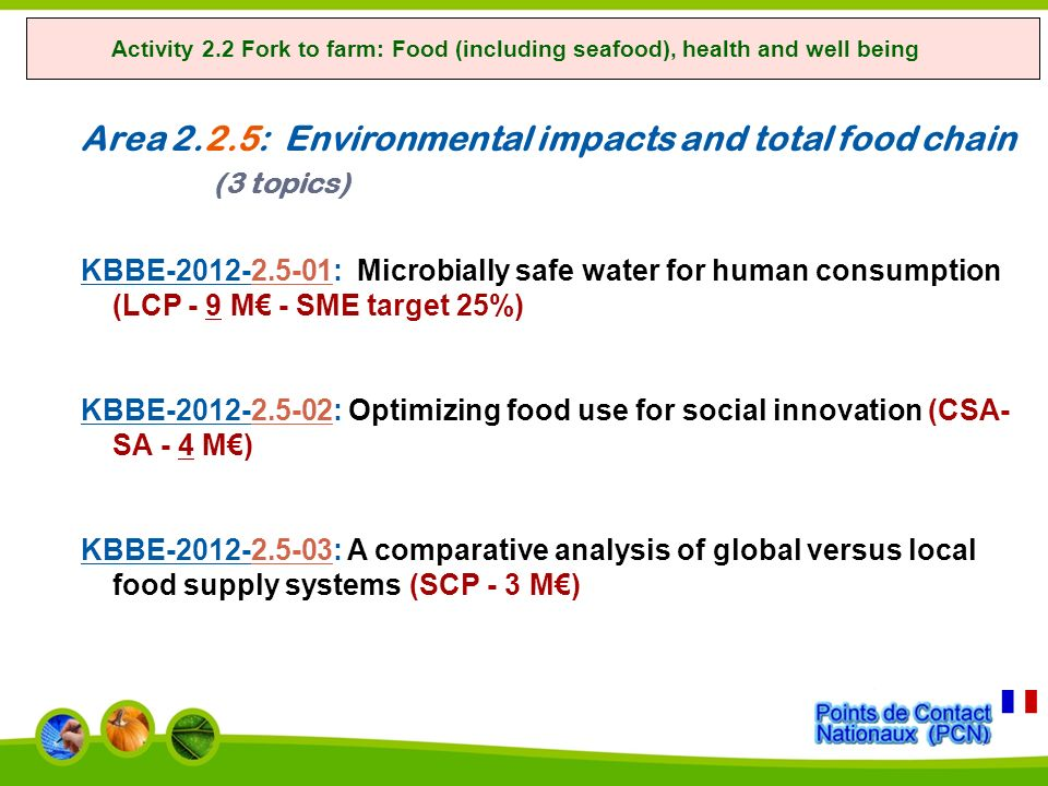 Activity 2.2 Fork to farm: Food (including seafood), health and well being Area 2.2.5: Environmental impacts and total food chain (3 topics) KBBE-2012-2.5-01: Microbially safe water for human consumption (LCP - 9 M - SME target 25%) KBBE-2012-2.5-02: Optimizing food use for social innovation (CSA- SA - 4 M) KBBE-2012-2.5-03: A comparative analysis of global versus local food supply systems (SCP - 3 M)