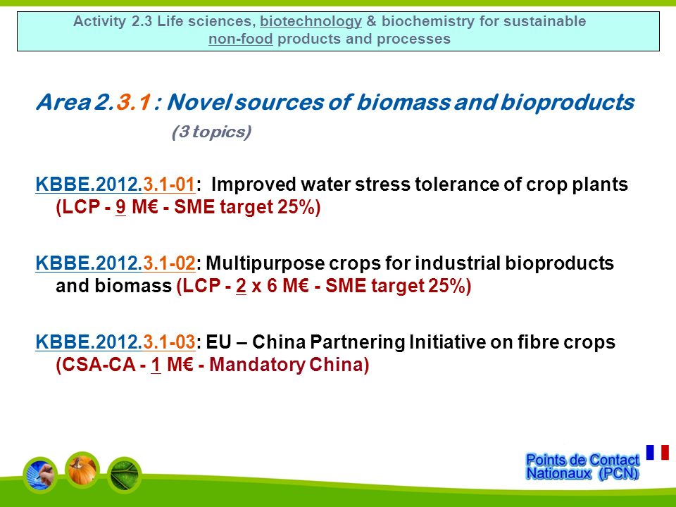 Activity 2.3 Life sciences, biotechnology & biochemistry for sustainable non-food products and processes Area 2.3.1 : Novel sources of biomass and bioproducts (3 topics) KBBE.2012.3.1-01: Improved water stress tolerance of crop plants (LCP - 9 M - SME target 25%) KBBE.2012.3.1-02: Multipurpose crops for industrial bioproducts and biomass (LCP - 2 x 6 M - SME target 25%) KBBE.2012.3.1-03: EU – China Partnering Initiative on fibre crops (CSA-CA - 1 M - Mandatory China)