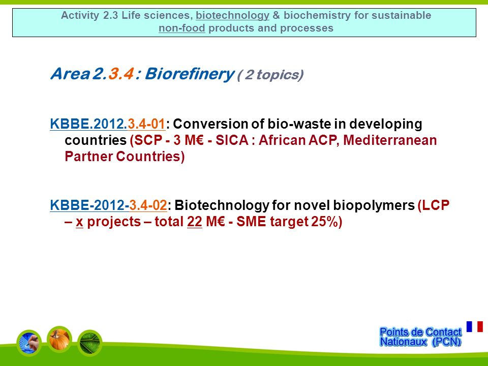 Activity 2.3 Life sciences, biotechnology & biochemistry for sustainable non-food products and processes Area 2.3.4 : Biorefinery ( 2 topics) KBBE.2012.3.4-01: Conversion of bio-waste in developing countries (SCP - 3 M - SICA : African ACP, Mediterranean Partner Countries) KBBE-2012-3.4-02: Biotechnology for novel biopolymers (LCP – x projects – total 22 M - SME target 25%)