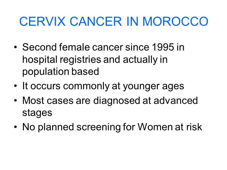 CERVIX CANCER IN MOROCCO Second female cancer since 1995 in hospital registries and actually in population based It occurs commonly at younger ages Mo