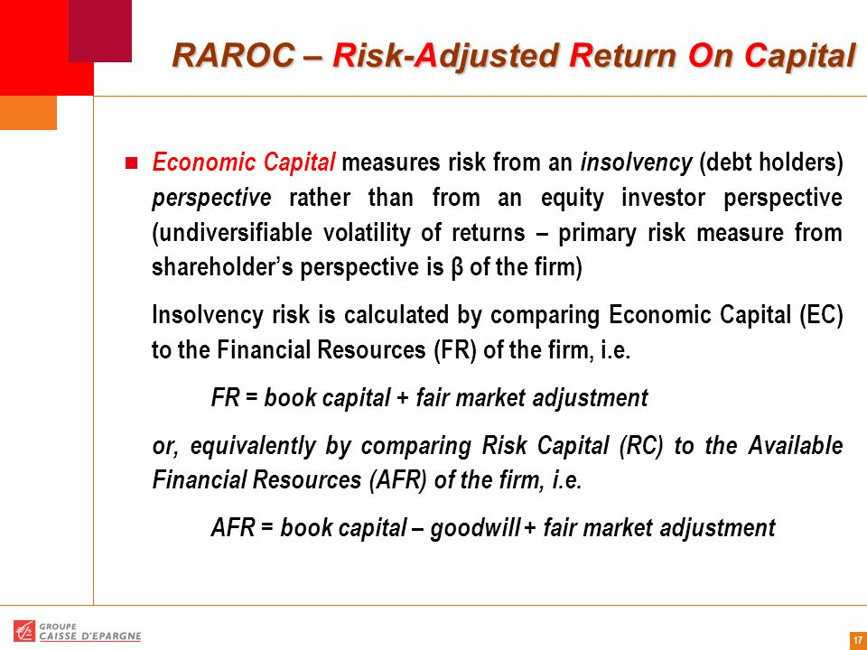 17 RAROC – Risk-Adjusted Return On Capital RAROC – Risk-Adjusted Return On Capital Economic Capital measures risk from an insolvency (debt holders) pe