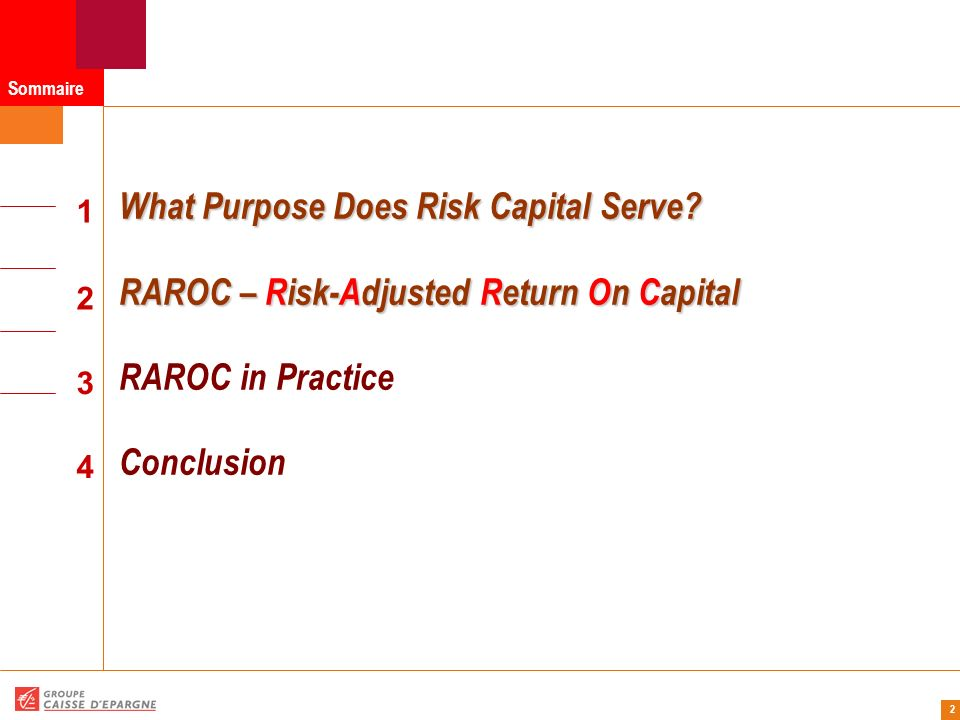 13 RAROC – Risk-Adjusted Return On Capital RAROC – Risk-Adjusted Return On Capital Expected revenues – assuming no losses Costs : direct expenses (e.g., salaries, bonuses, infrastructures,…) Expected losses from default (loan loss reserves), operational risk,… : they are priced-into the transaction – no need for risk capital as a buffer Taxes – effective tax rate of the firm Return on risk capital – assuming it is invested in risk-free securities such as government bonds Transfers – transfer pricing mechanisms, primarily between the business units and the Treasury group (funding cost assuming 100% debt funded – requires to adjust business income statements, hedging cost,…) Economic Capital = Risk capital + Strategic risk capital