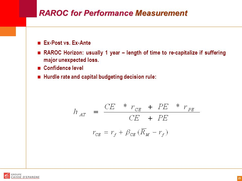 23 RAROC for Performance Measurement Ex-Post vs. Ex-Ante RAROC Horizon: usually 1 year – length of time to re-capitalize if suffering major unexpected