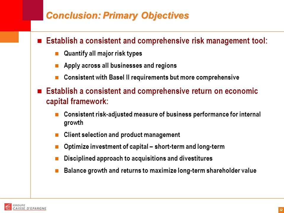 32 Conclusion: Primary Objectives Establish a consistent and comprehensive risk management tool: Quantify all major risk types Apply across all busine