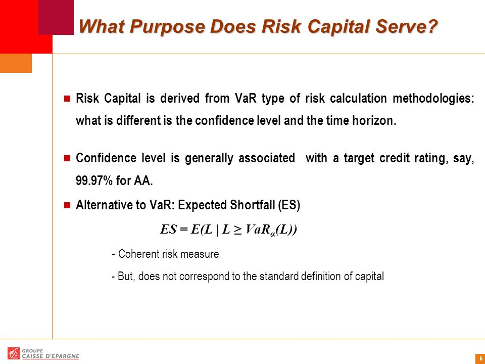 6 What Purpose Does Risk Capital Serve? Risk Capital is derived from VaR type of risk calculation methodologies: what is different is the confidence l