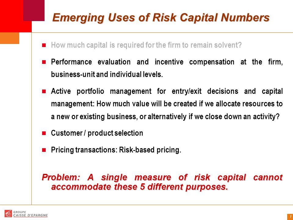 8 Capital Allocation In addition to measuring Risk Capital (RC) for the firm as whole, emerging uses of RC require to allocate it equitably among: Business units / books, Products, Transactions, Clients (obligors, counterparties)