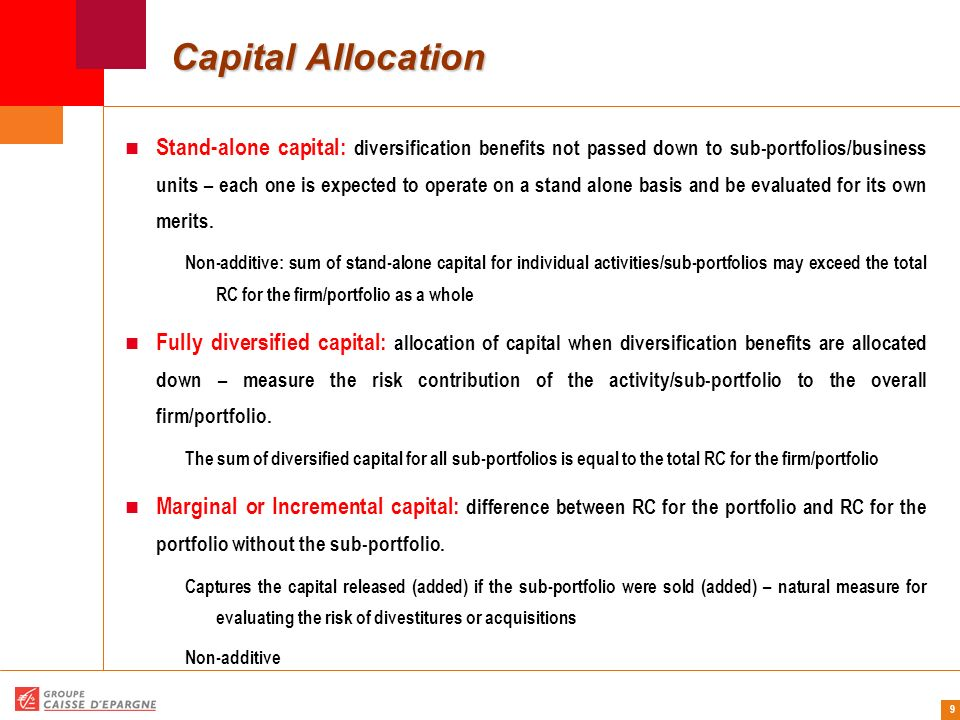 9 Capital Allocation Stand-alone capital: diversification benefits not passed down to sub-portfolios/business units – each one is expected to operate