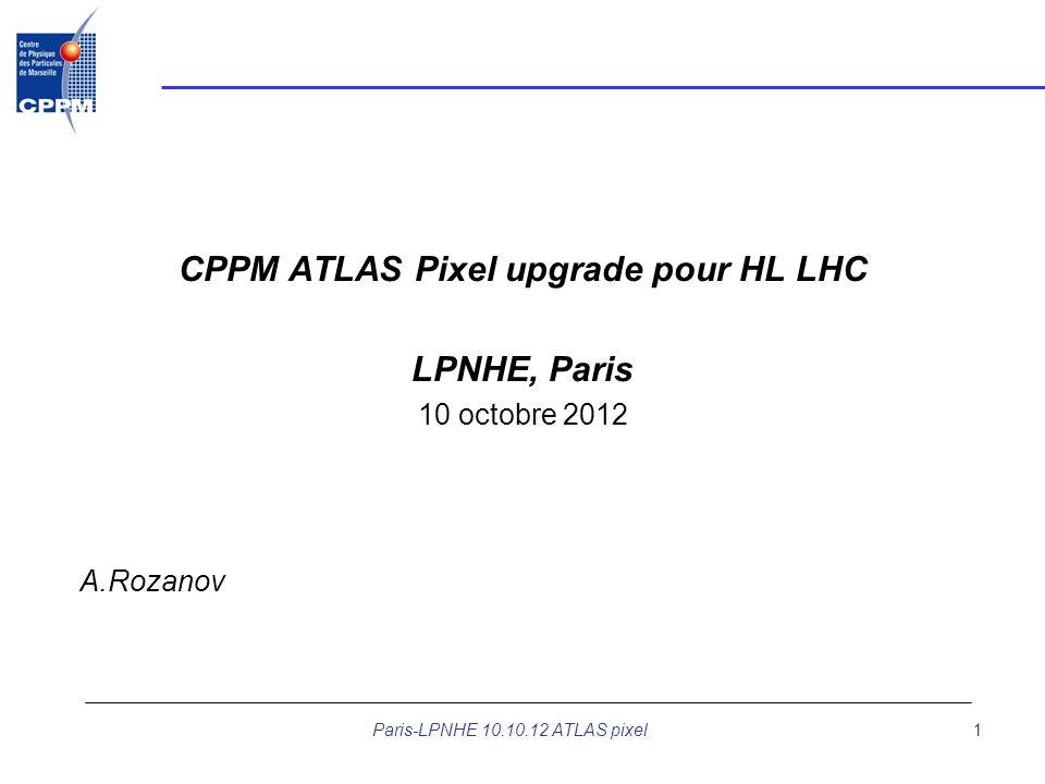 Paris-LPNHE 10.10.12 ATLAS pixel1 CPPM ATLAS Pixel upgrade pour HL LHC LPNHE, Paris 10 octobre 2012 A.Rozanov