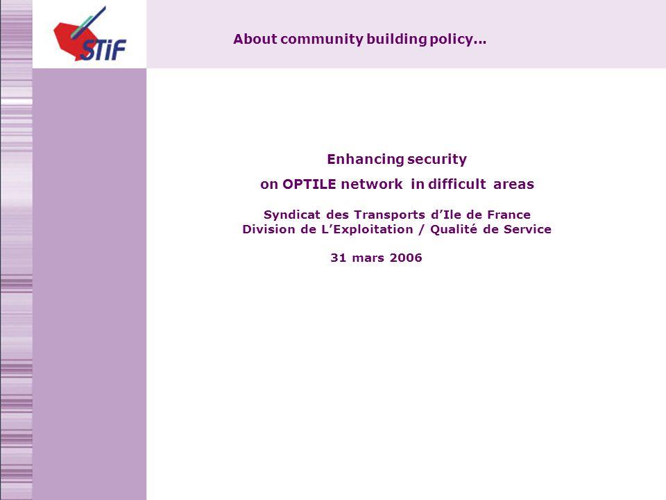 Enhancing security on OPTILE network in difficult areas Syndicat des Transports dIle de France Division de LExploitation / Qualité de Service 31 mars 2006 About community building policy...