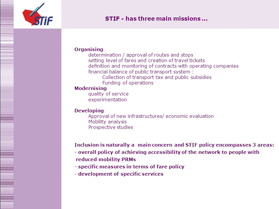 Organising determination / approval of routes and stops setting level of fares and creation of travel tickets definition and monitoring of contracts with operating companies financial balance of public transport system : Collection of transport tax and public subsidies Funding of operations Modernising quality of service experimentation Developing Approval of new infrastructures/ economic evaluation Mobility analysis Prospective studies Inclusion is naturally a main concern and STIF policy encompasses 3 areas: - overall policy of achieving accessibility of the network to people with reduced mobility PRMs - specific measures in terms of fare policy - development of specific services STIF - has three main missions...