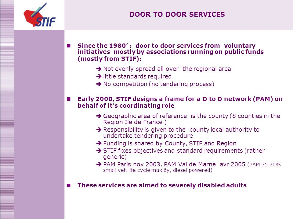 DOOR TO DOOR SERVICES Since the 1980 : door to door services from voluntary initiatives mostly by associations running on public funds (mostly from STIF): Not evenly spread all over the regional area little standards required No competition (no tendering process) Early 2000, STIF designs a frame for a D to D network (PAM) on behalf of its coordinating role Geographic area of reference is the county (8 counties in the Region Ile de France ) Responsibility is given to the county local authority to undertake tendering procedure Funding is shared by County, STIF and Region STIF fixes objectives and standard requirements (rather generic) PAM Paris nov 2003, PAM Val de Marne avr 2005 (PAM 75 70% small veh life cycle max 6y, diesel powered) These services are aimed to severely disabled adults