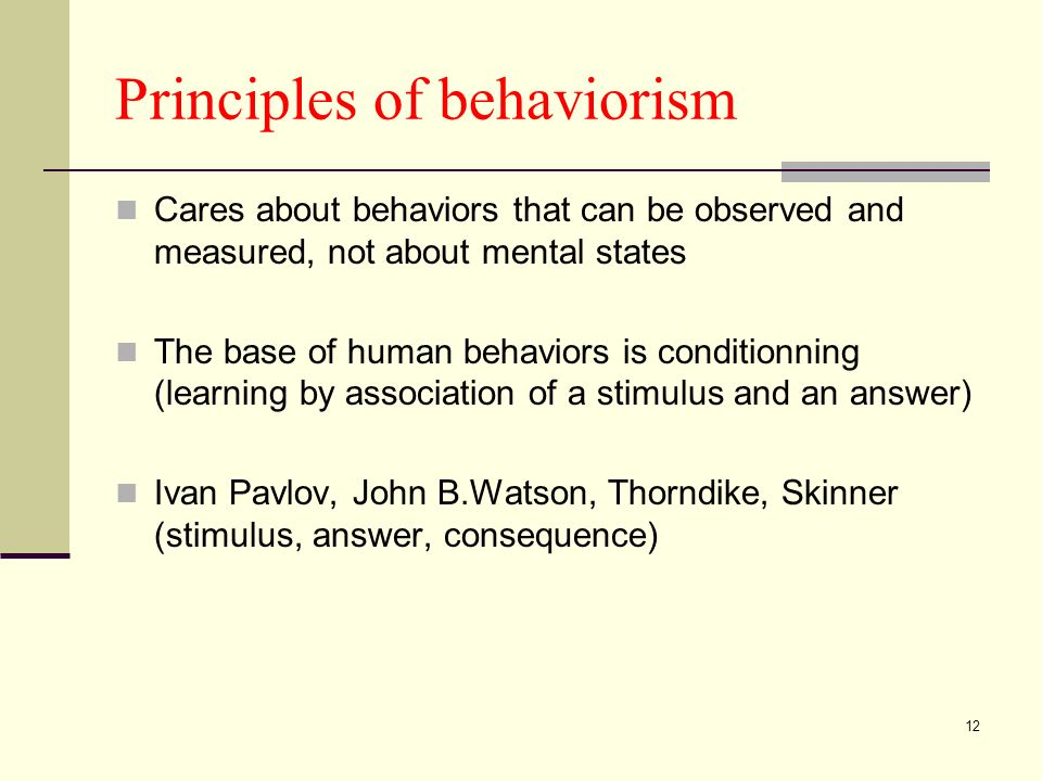 12 Principles of behaviorism Cares about behaviors that can be observed and measured, not about mental states The base of human behaviors is conditionning (learning by association of a stimulus and an answer) Ivan Pavlov, John B.Watson, Thorndike, Skinner (stimulus, answer, consequence)