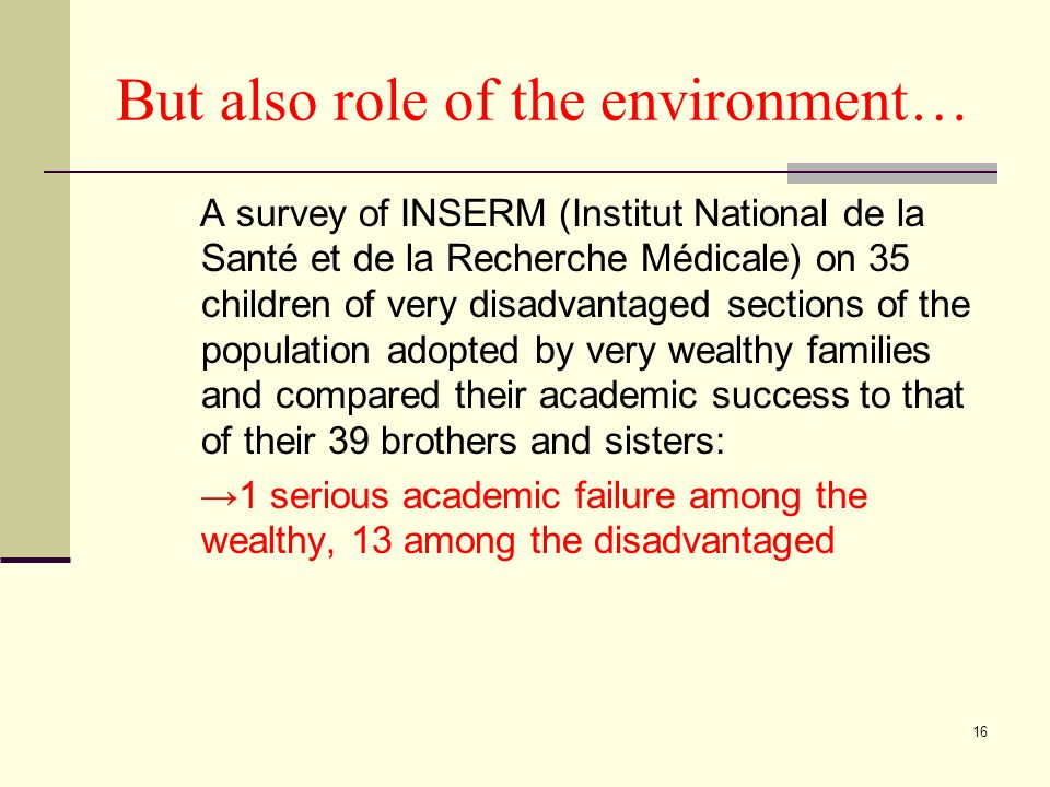 16 But also role of the environment… A survey of INSERM (Institut National de la Santé et de la Recherche Médicale) on 35 children of very disadvantaged sections of the population adopted by very wealthy families and compared their academic success to that of their 39 brothers and sisters: 1 serious academic failure among the wealthy, 13 among the disadvantaged