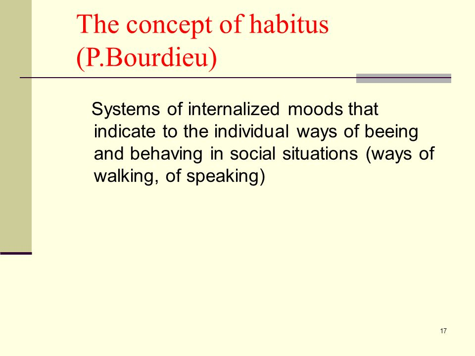 17 The concept of habitus (P.Bourdieu) Systems of internalized moods that indicate to the individual ways of beeing and behaving in social situations