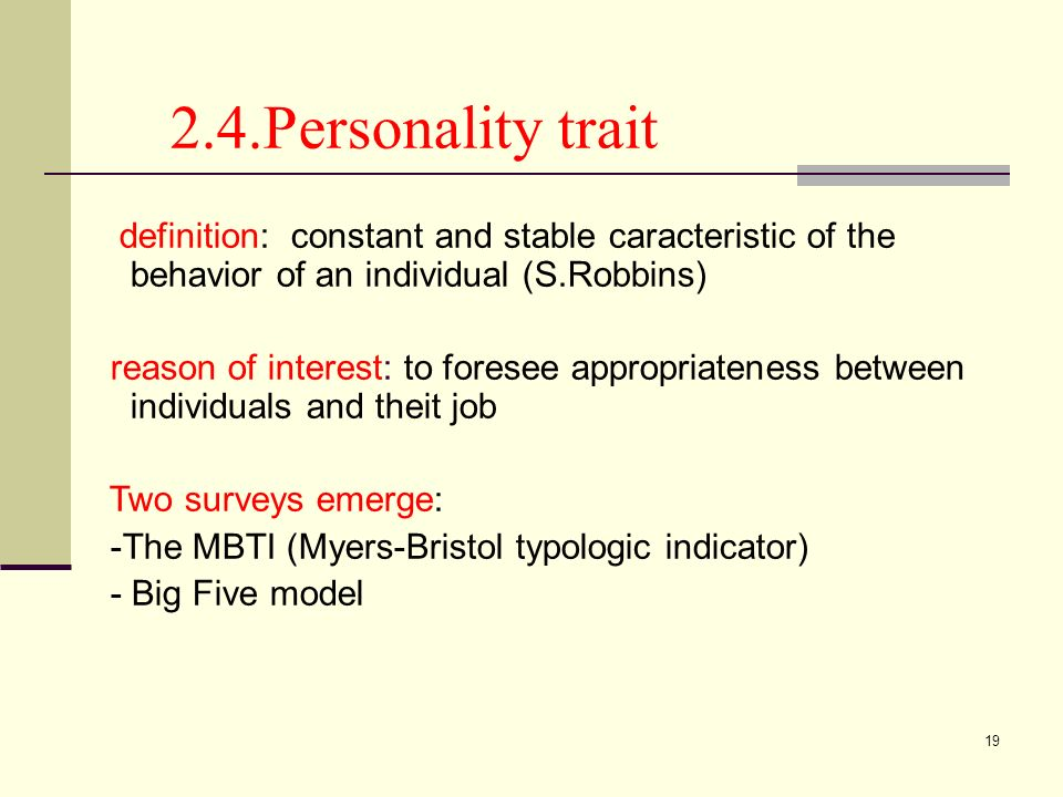 19 2.4.Personality trait definition: constant and stable caracteristic of the behavior of an individual (S.Robbins) reason of interest: to foresee app