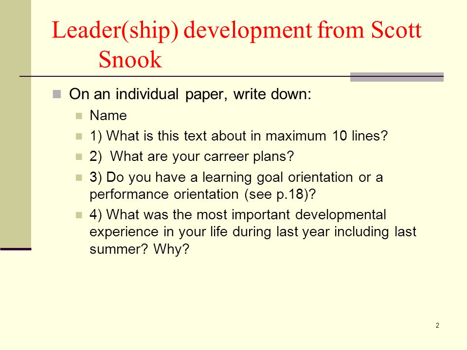 2 Leader(ship) development from Scott Snook On an individual paper, write down: Name 1) What is this text about in maximum 10 lines? 2) What are your
