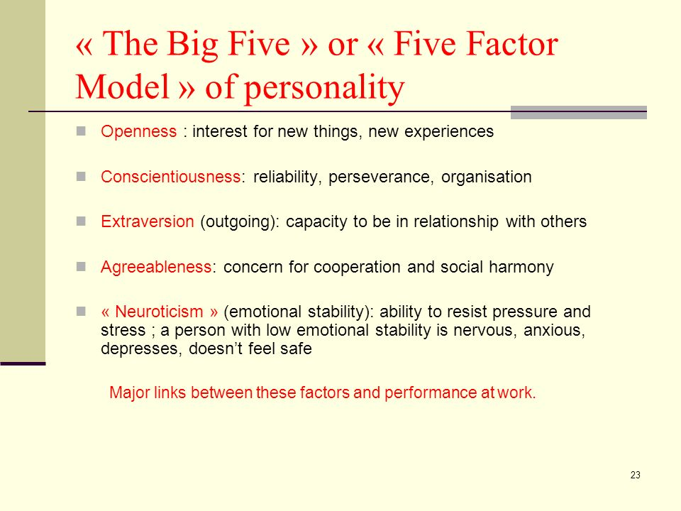23 « The Big Five » or « Five Factor Model » of personality Openness : interest for new things, new experiences Conscientiousness: reliability, perseverance, organisation Extraversion (outgoing): capacity to be in relationship with others Agreeableness: concern for cooperation and social harmony « Neuroticism » (emotional stability): ability to resist pressure and stress ; a person with low emotional stability is nervous, anxious, depresses, doesnt feel safe Major links between these factors and performance at work.