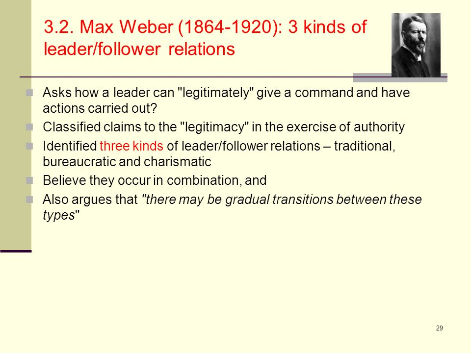 29 3.2. Max Weber (1864-1920): 3 kinds of leader/follower relations Asks how a leader can