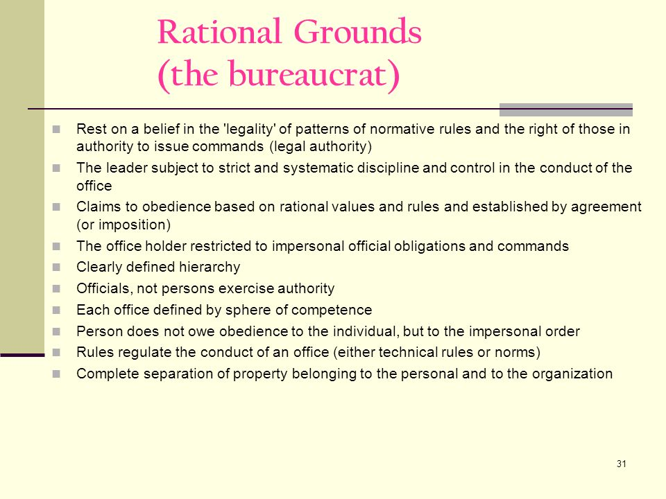 31 Rational Grounds (the bureaucrat) Rest on a belief in the legality of patterns of normative rules and the right of those in authority to issue commands (legal authority) The leader subject to strict and systematic discipline and control in the conduct of the office Claims to obedience based on rational values and rules and established by agreement (or imposition) The office holder restricted to impersonal official obligations and commands Clearly defined hierarchy Officials, not persons exercise authority Each office defined by sphere of competence Person does not owe obedience to the individual, but to the impersonal order Rules regulate the conduct of an office (either technical rules or norms) Complete separation of property belonging to the personal and to the organization