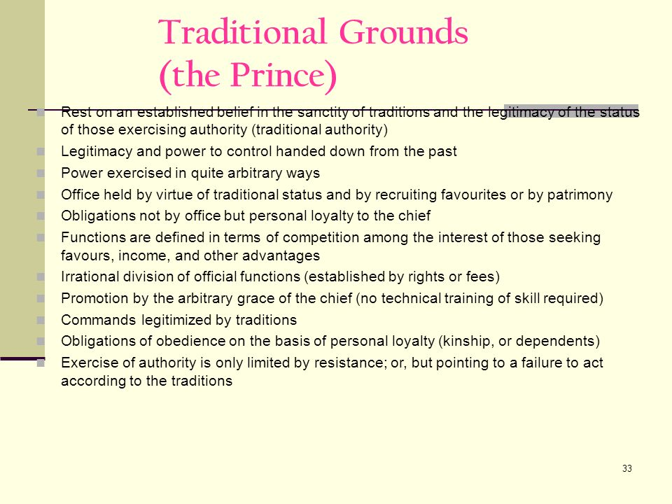 33 Traditional Grounds (the Prince) Rest on an established belief in the sanctity of traditions and the legitimacy of the status of those exercising authority (traditional authority) Legitimacy and power to control handed down from the past Power exercised in quite arbitrary ways Office held by virtue of traditional status and by recruiting favourites or by patrimony Obligations not by office but personal loyalty to the chief Functions are defined in terms of competition among the interest of those seeking favours, income, and other advantages Irrational division of official functions (established by rights or fees) Promotion by the arbitrary grace of the chief (no technical training of skill required) Commands legitimized by traditions Obligations of obedience on the basis of personal loyalty (kinship, or dependents) Exercise of authority is only limited by resistance; or, but pointing to a failure to act according to the traditions