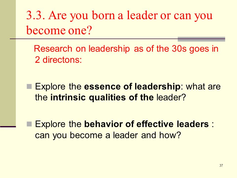 37 3.3. Are you born a leader or can you become one? Research on leadership as of the 30s goes in 2 directons: Explore the essence of leadership: what