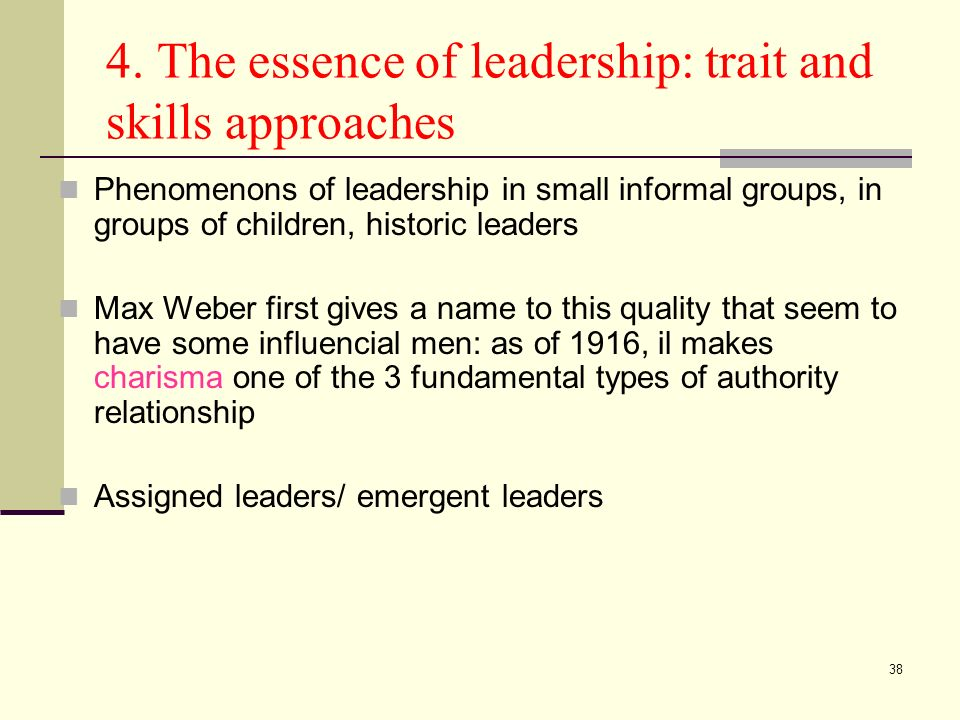 38 4. The essence of leadership: trait and skills approaches Phenomenons of leadership in small informal groups, in groups of children, historic leade