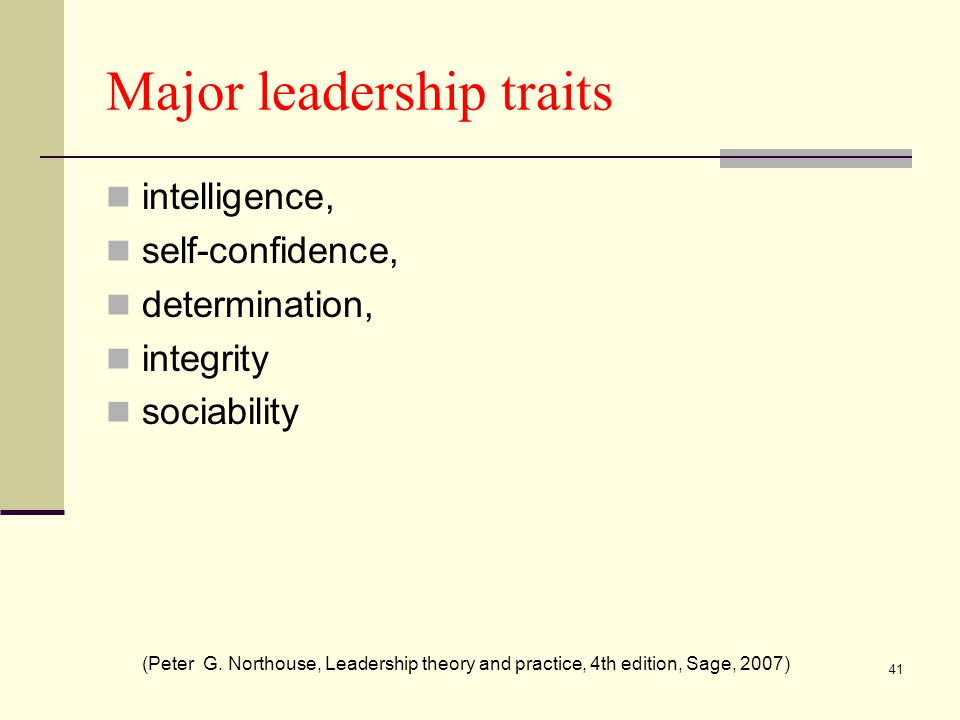 41 Major leadership traits intelligence, self-confidence, determination, integrity sociability (Peter G. Northouse, Leadership theory and practice, 4t
