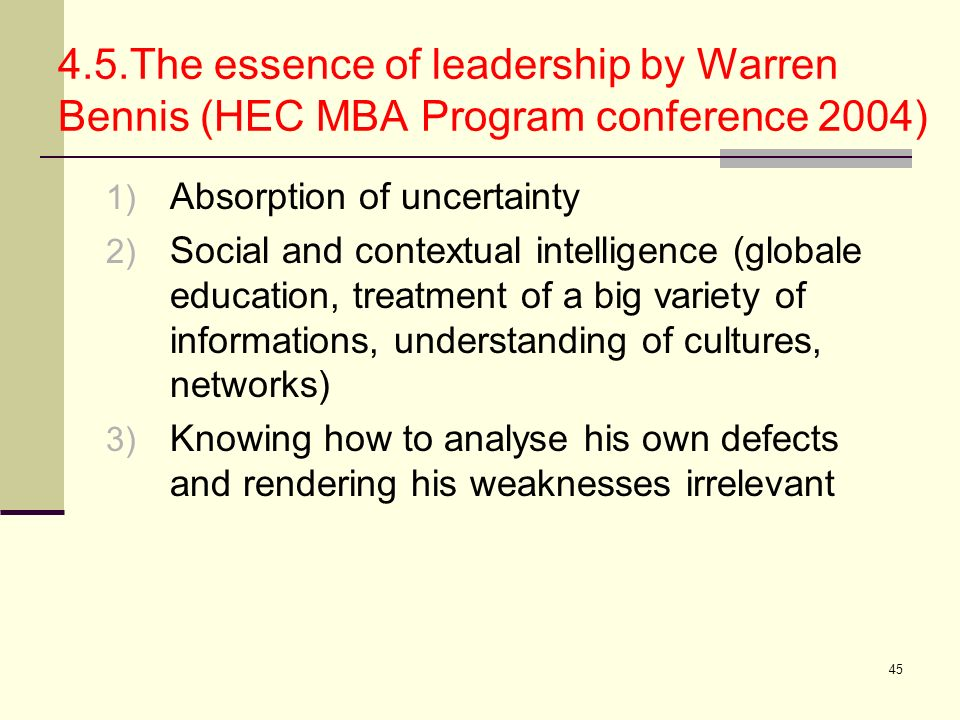 45 4.5.The essence of leadership by Warren Bennis (HEC MBA Program conference 2004) 1) Absorption of uncertainty 2) Social and contextual intelligence
