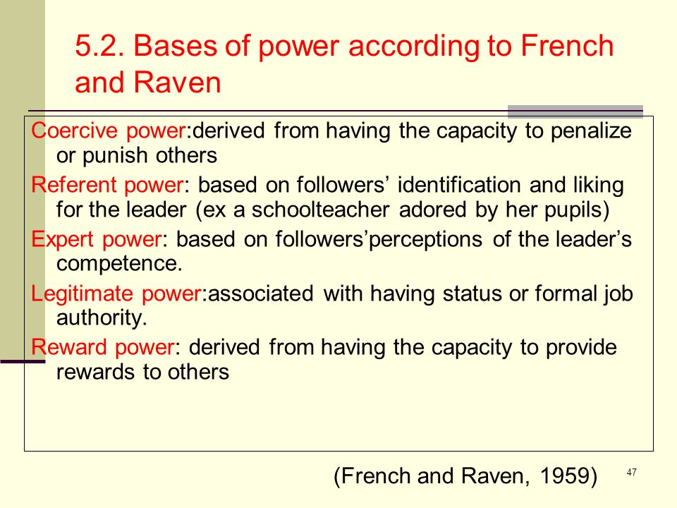 47 5.2. Bases of power according to French and Raven Coercive power:derived from having the capacity to penalize or punish others Referent power: base