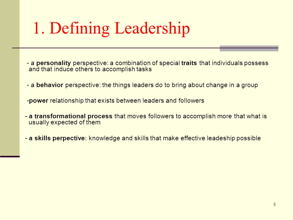 5 1. Defining Leadership - a personality perspective: a combination of special traits that individuals possess and that induce others to accomplish ta